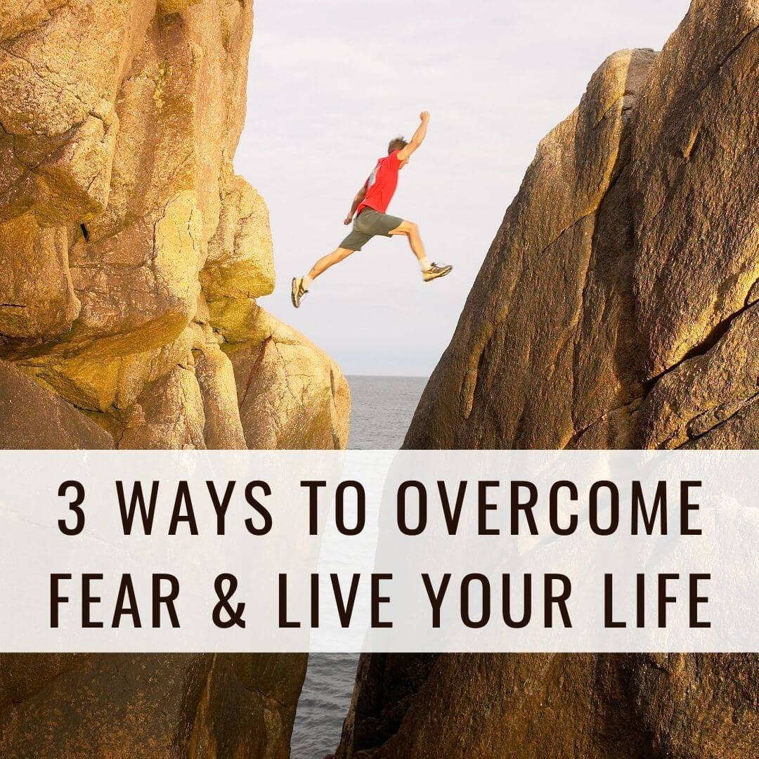 3 Ways to Overcome Fear & Live Your Life