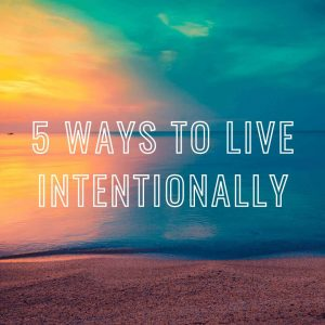 Intentional Living - 5 Ways to Live Intentionally