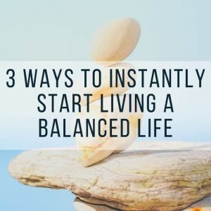 3 Ways to Instantly Start Living a Balanced Life